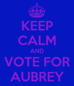 Poster: KEEP CALM AND VOTE FOR AUBREY