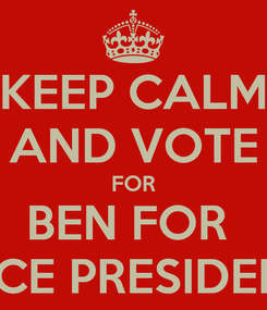 Poster: KEEP CALM AND VOTE FOR BEN FOR  VICE PRESIDENT