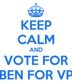 Poster: KEEP CALM AND VOTE FOR BEN FOR VP