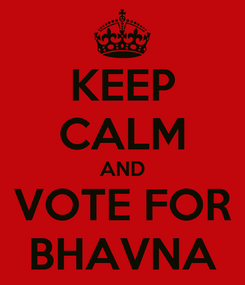 Poster: KEEP CALM AND VOTE FOR BHAVNA