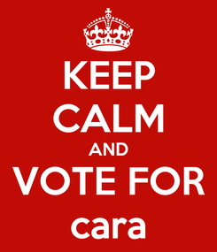 Poster: KEEP CALM AND VOTE FOR cara