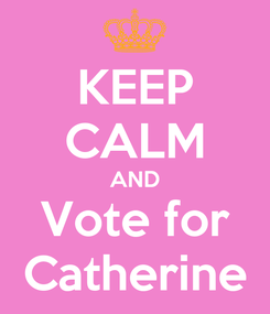 Poster: KEEP CALM AND Vote for Catherine
