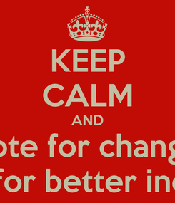 Poster: KEEP CALM AND vote for change vote for better india...!!!