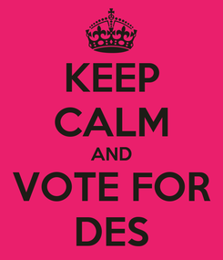 Poster: KEEP CALM AND VOTE FOR DES