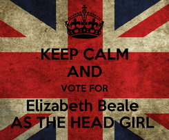 Poster: KEEP CALM AND VOTE FOR Elizabeth Beale  AS THE HEAD GIRL