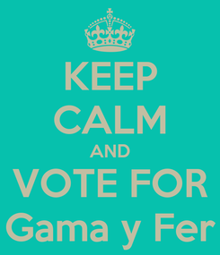 Poster: KEEP CALM AND VOTE FOR Gama y Fer