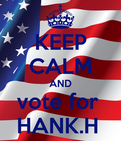 Poster: KEEP CALM AND vote for  HANK.H