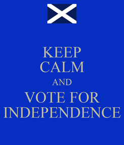 Poster: KEEP CALM AND VOTE FOR INDEPENDENCE