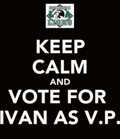 Poster: KEEP CALM AND VOTE FOR  IVAN AS V.P.