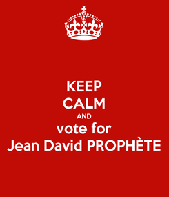 Poster: KEEP CALM AND vote for Jean David PROPHÈTE