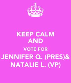 Poster: KEEP CALM AND VOTE FOR JENNIFER Q. (PRES)& NATALIE L. (VP)