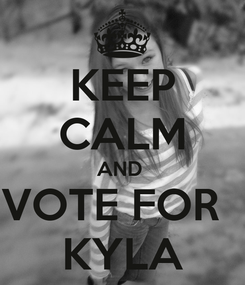 Poster: KEEP CALM AND  VOTE FOR   KYLA