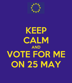 Poster: KEEP CALM AND VOTE FOR ME ON 25 MAY