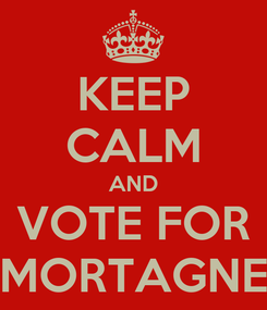 Poster: KEEP CALM AND VOTE FOR MORTAGNE