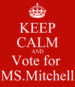 Poster: KEEP CALM AND Vote for  MS.Mitchell