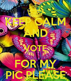 Poster: KEEP CALM AND VOTE FOR MY PIC PLEASE