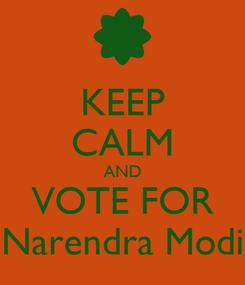 Poster: KEEP CALM AND VOTE FOR Narendra Modi