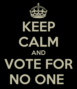 Poster: KEEP CALM AND VOTE FOR NO ONE