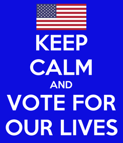 Poster: KEEP CALM AND VOTE FOR OUR LIVES