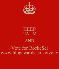 Poster: KEEP CALM AND Vote for RockeSci www.blogawards.co.ke/vote/