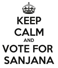 Poster: KEEP CALM AND VOTE FOR  SANJANA