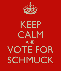 Poster: KEEP CALM AND VOTE FOR SCHMUCK