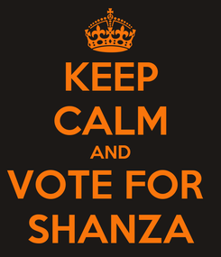 Poster: KEEP CALM AND VOTE FOR  SHANZA