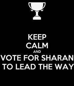 Poster: KEEP CALM AND VOTE FOR SHARAN  TO LEAD THE WAY