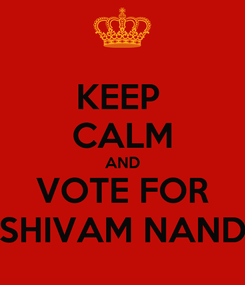 Poster: KEEP  CALM AND VOTE FOR SHIVAM NAND