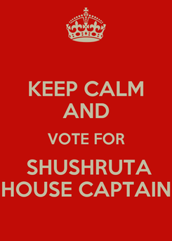 Poster: KEEP CALM AND VOTE FOR  SHUSHRUTA HOUSE CAPTAIN