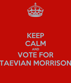 Poster: KEEP CALM AND VOTE FOR TAEVIAN MORRISON