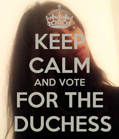 Poster: KEEP CALM AND VOTE FOR THE  DUCHESS