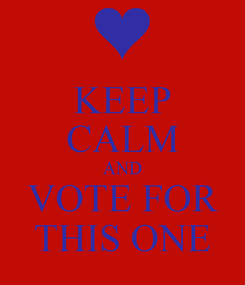 Poster: KEEP CALM AND VOTE FOR THIS ONE