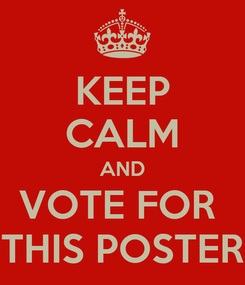 Poster: KEEP CALM AND VOTE FOR  THIS POSTER