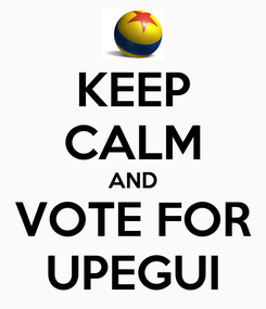 Poster: KEEP CALM AND VOTE FOR UPEGUI