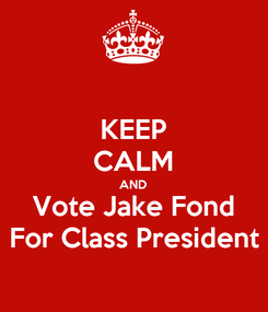 Poster: KEEP CALM AND Vote Jake Fond For Class President