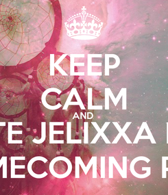 Poster: KEEP CALM AND  VOTE JELIXXA FOR FOR HOMECOMING PRINCESS