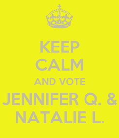 Poster: KEEP CALM AND VOTE JENNIFER Q. & NATALIE L.