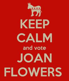 Poster: KEEP CALM and vote JOAN FLOWERS