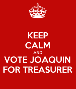 Poster: KEEP CALM AND VOTE JOAQUIN FOR TREASURER