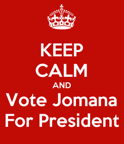 Poster: KEEP CALM AND Vote Jomana For President