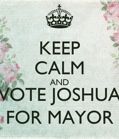 Poster: KEEP CALM AND VOTE JOSHUA FOR MAYOR