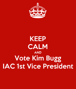 Poster: KEEP CALM AND Vote Kim Bugg IAC 1st Vice President