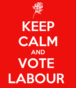 Poster: KEEP CALM AND VOTE  LABOUR