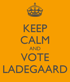 Poster: KEEP CALM AND VOTE LADEGAARD