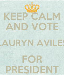 Poster: KEEP CALM AND VOTE LAURYN AVILES FOR PRESIDENT