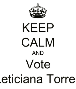 Poster: KEEP CALM AND Vote Leticiana Torres