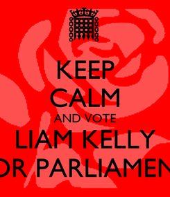 Poster: KEEP CALM AND VOTE LIAM KELLY FOR PARLIAMENT
