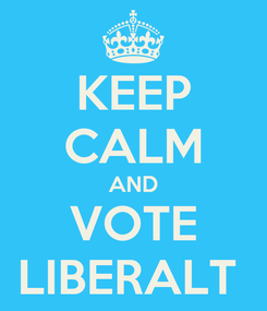 Poster: KEEP CALM AND VOTE LIBERALT