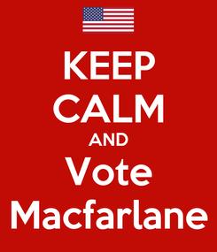 Poster: KEEP CALM AND Vote Macfarlane